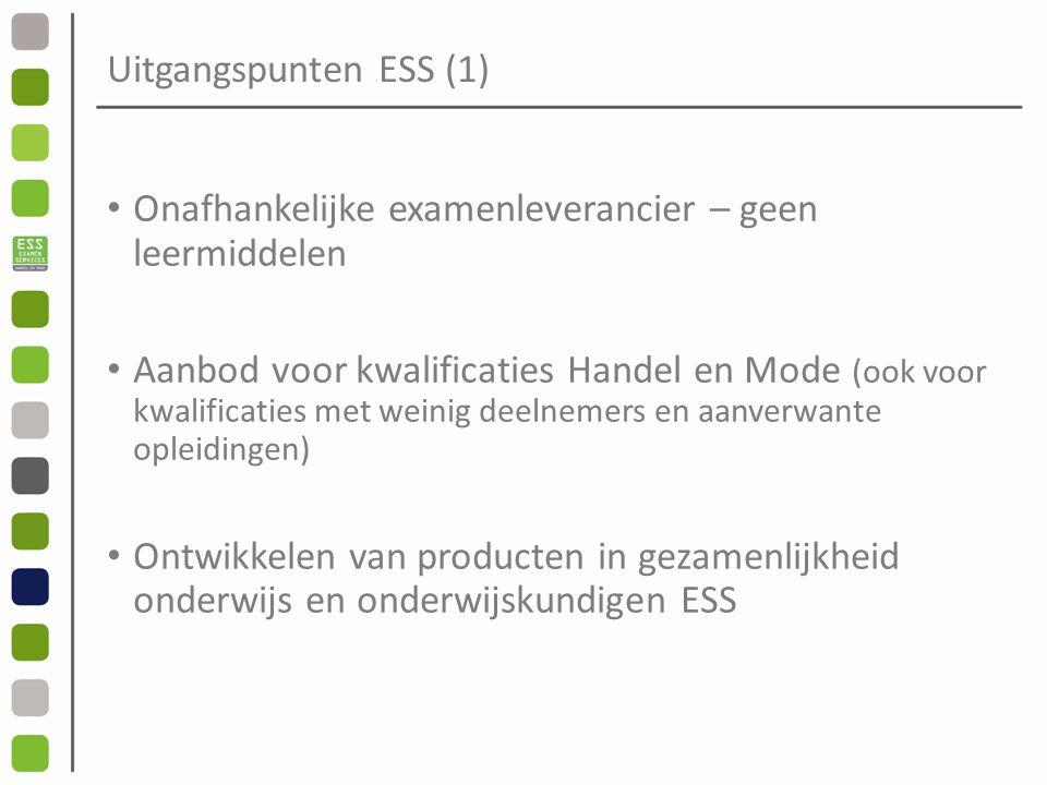 Uitgangspunten ESS (1) Onafhankelijke examenleverancier – geen leermiddelen Aanbod voor kwalificaties Handel en Mode (ook voor kwalificaties met weinig deelnemers en aanverwante opleidingen) Ontwikkelen van producten in gezamenlijkheid onderwijs en onderwijskundigen ESS