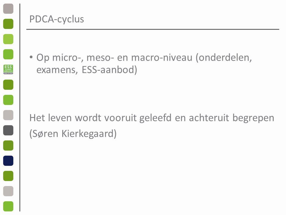 PDCA-cyclus Op micro-, meso- en macro-niveau (onderdelen, examens, ESS-aanbod) Het leven wordt vooruit geleefd en achteruit begrepen (Søren Kierkegaard)