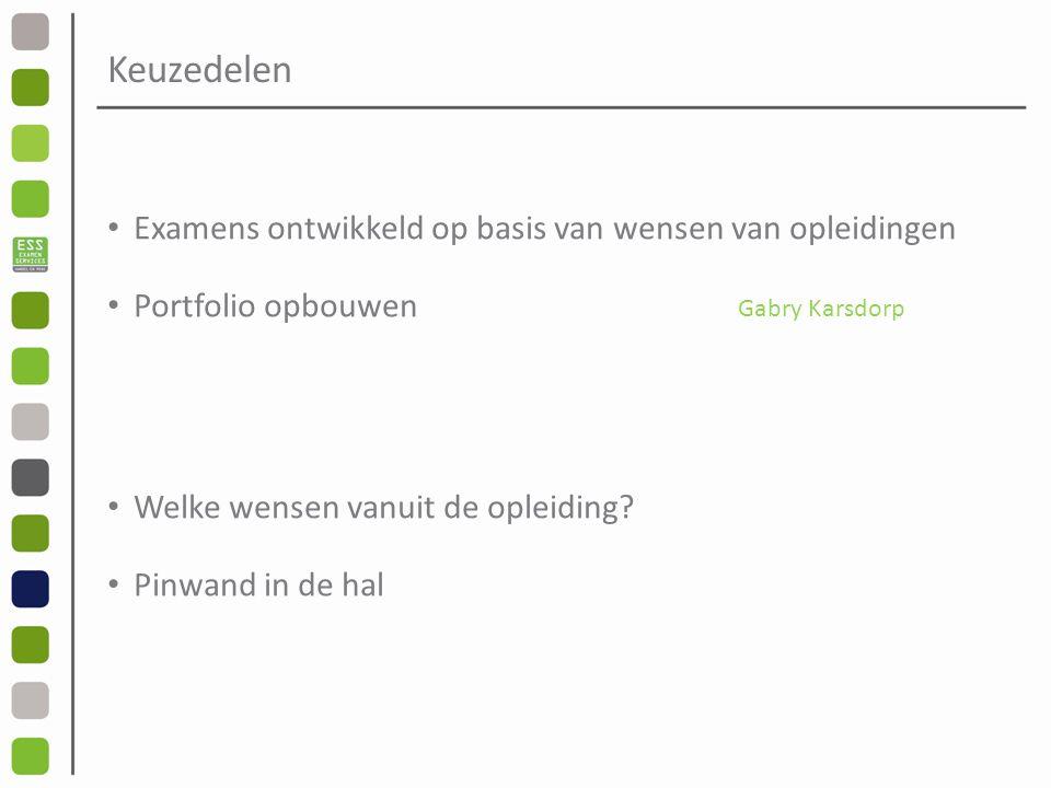 Keuzedelen Examens ontwikkeld op basis van wensen van opleidingen Portfolio opbouwen Gabry Karsdorp Welke wensen vanuit de opleiding.