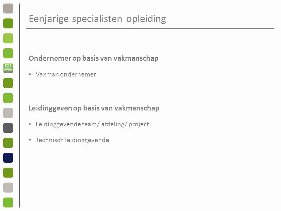 Eenjarige specialisten opleiding Ondernemer op basis van vakmanschap Vakman ondernemer Leidinggeven op basis van vakmanschap Leidinggevende team/ afdeling/ project Technisch leidinggevende