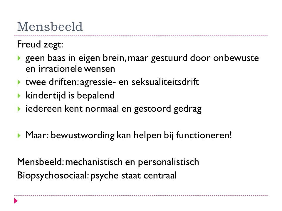 Mensbeeld Freud zegt:  geen baas in eigen brein, maar gestuurd door onbewuste en irrationele wensen  twee driften: agressie- en seksualiteitsdrift  kindertijd is bepalend  iedereen kent normaal en gestoord gedrag  Maar: bewustwording kan helpen bij functioneren.