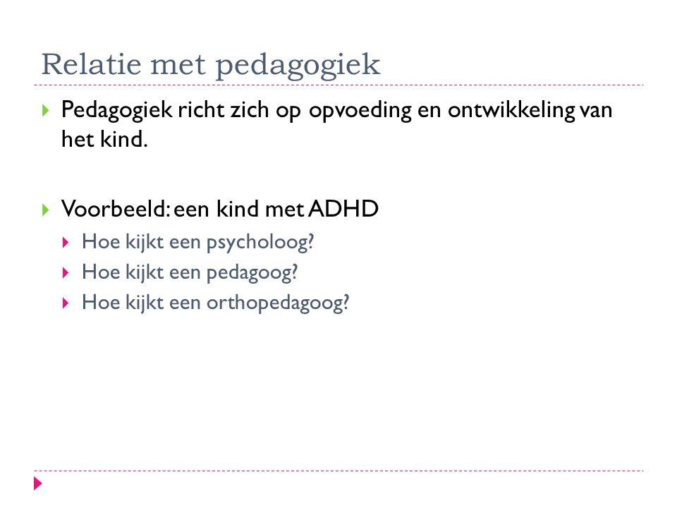 Relatie met pedagogiek  Pedagogiek richt zich op opvoeding en ontwikkeling van het kind.  Voorbeeld: een kind met ADHD  Hoe kijkt een psycholoog? 