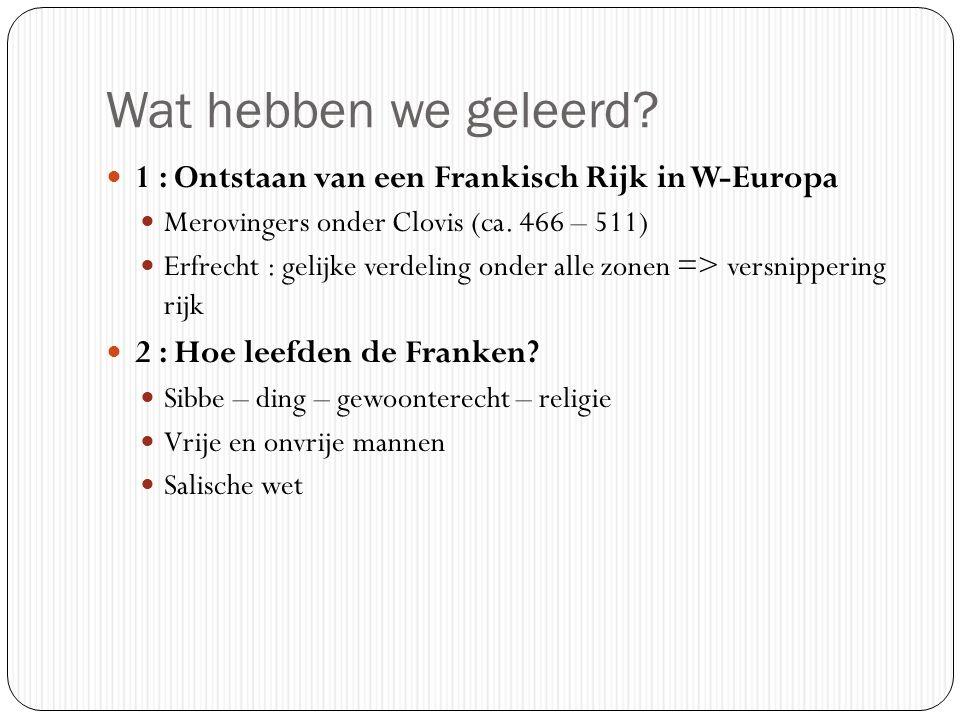 Wat hebben we geleerd? 1 : Ontstaan van een Frankisch Rijk in W-Europa Merovingers onder Clovis (ca. 466 – 511) Erfrecht : gelijke verdeling onder all