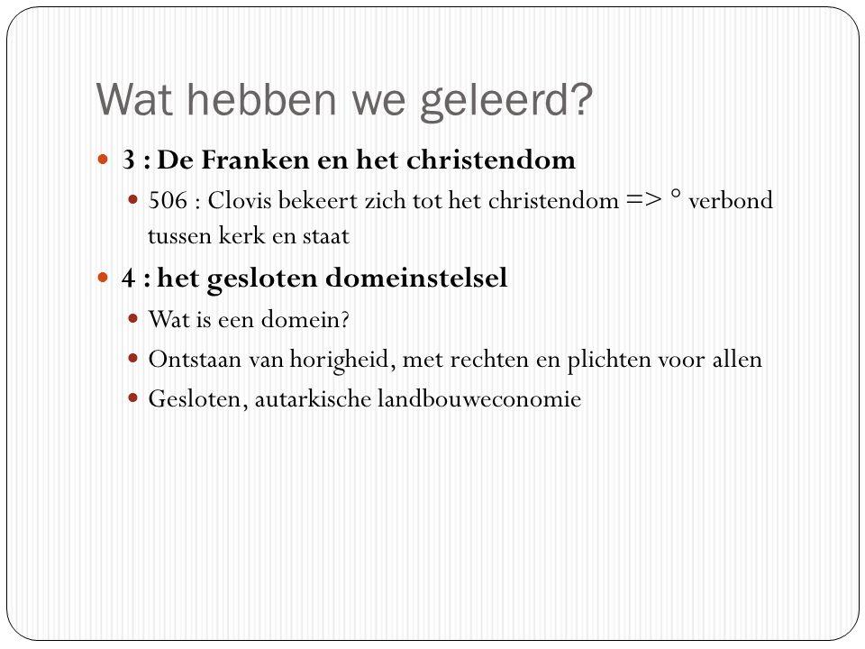 Wat hebben we geleerd? 3 : De Franken en het christendom 506 : Clovis bekeert zich tot het christendom => ° verbond tussen kerk en staat 4 : het geslo
