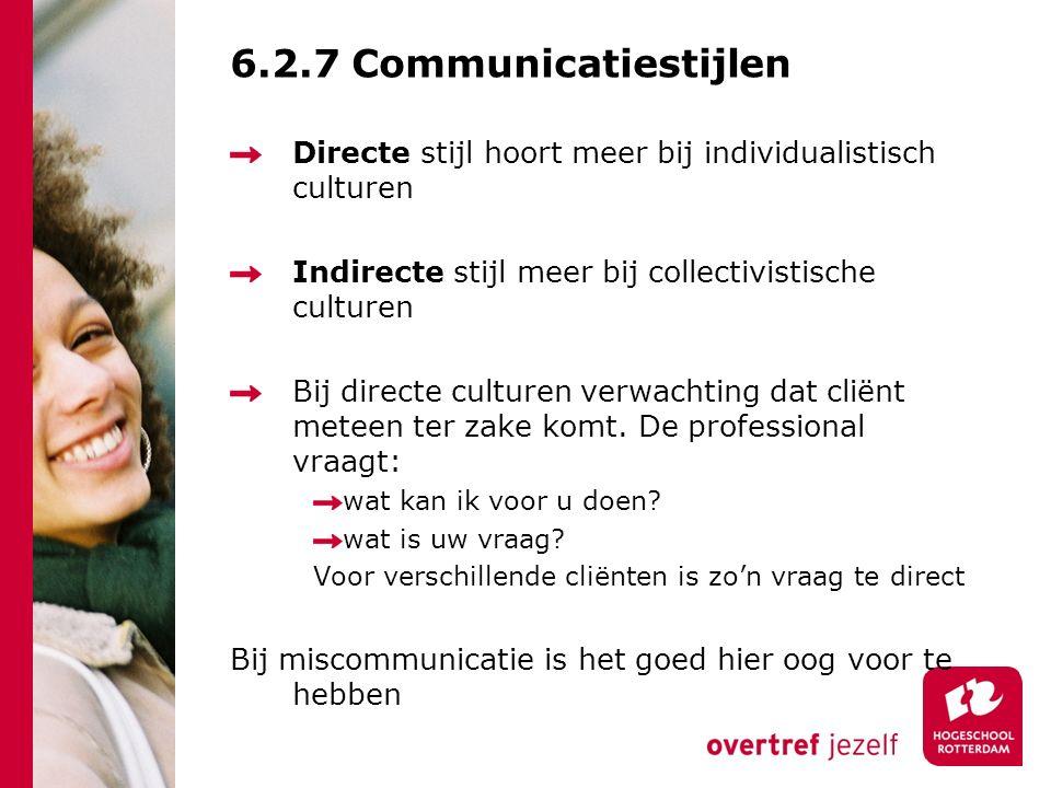 6.2.7 Communicatiestijlen Directe stijl hoort meer bij individualistisch culturen Indirecte stijl meer bij collectivistische culturen Bij directe culturen verwachting dat cliënt meteen ter zake komt.