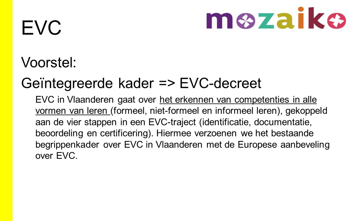 EVC Voorstel: Geïntegreerde kader => EVC-decreet EVC in Vlaanderen gaat over het erkennen van competenties in alle vormen van leren (formeel, niet-formeel en informeel leren), gekoppeld aan de vier stappen in een EVC-traject (identificatie, documentatie, beoordeling en certificering).