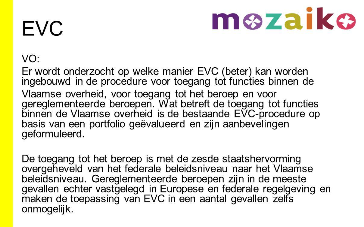 EVC VO: Er wordt onderzocht op welke manier EVC (beter) kan worden ingebouwd in de procedure voor toegang tot functies binnen de Vlaamse overheid, voor toegang tot het beroep en voor gereglementeerde beroepen.