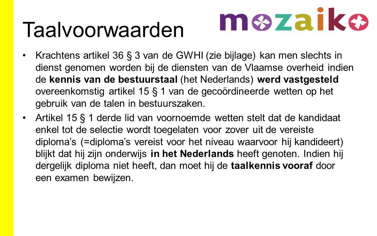 Taalvoorwaarden Krachtens artikel 36 § 3 van de GWHI (zie bijlage) kan men slechts in dienst genomen worden bij de diensten van de Vlaamse overheid indien de kennis van de bestuurstaal (het Nederlands) werd vastgesteld overeenkomstig artikel 15 § 1 van de gecoördineerde wetten op het gebruik van de talen in bestuurszaken.