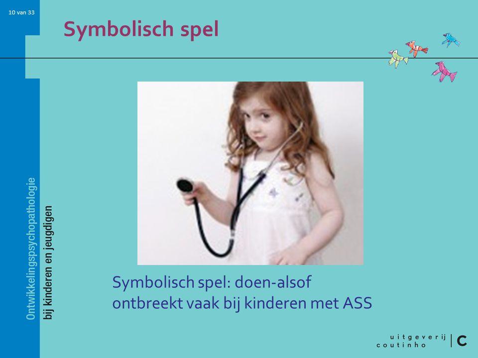 10 van 33 Symbolisch spel Symbolisch spel: doen-alsof ontbreekt vaak bij kinderen met ASS