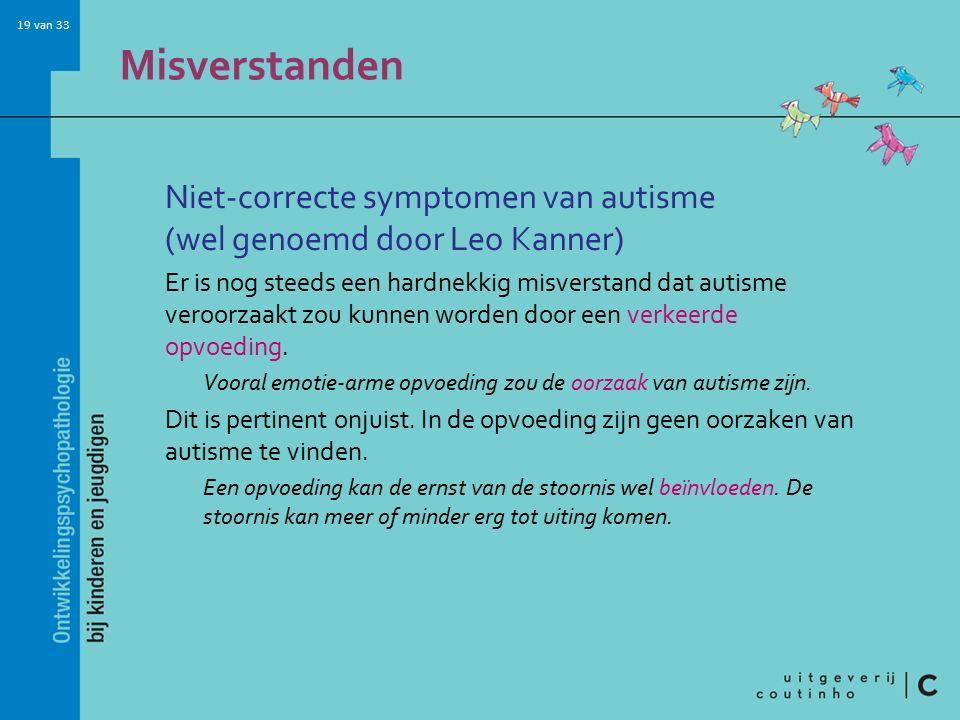 19 van 33 Misverstanden Niet-correcte symptomen van autisme (wel genoemd door Leo Kanner) Er is nog steeds een hardnekkig misverstand dat autisme veroorzaakt zou kunnen worden door een verkeerde opvoeding.