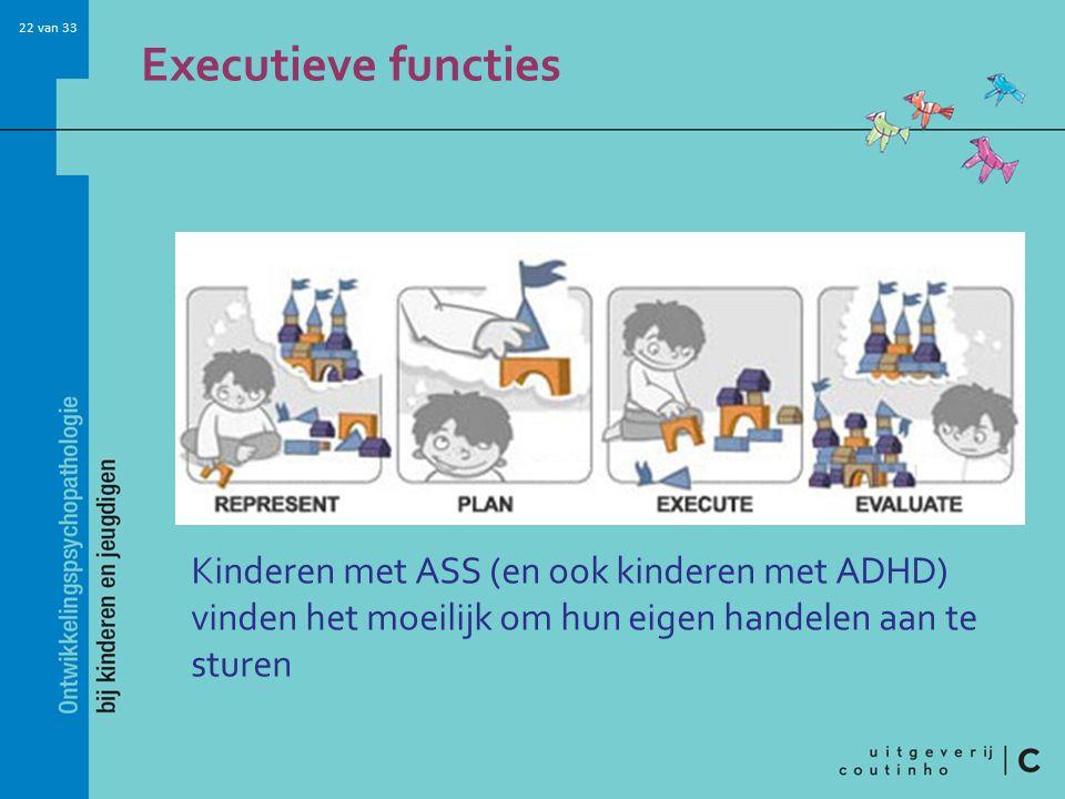 22 van 33 Executieve functies Kinderen met ASS (en ook kinderen met ADHD) vinden het moeilijk om hun eigen handelen aan te sturen