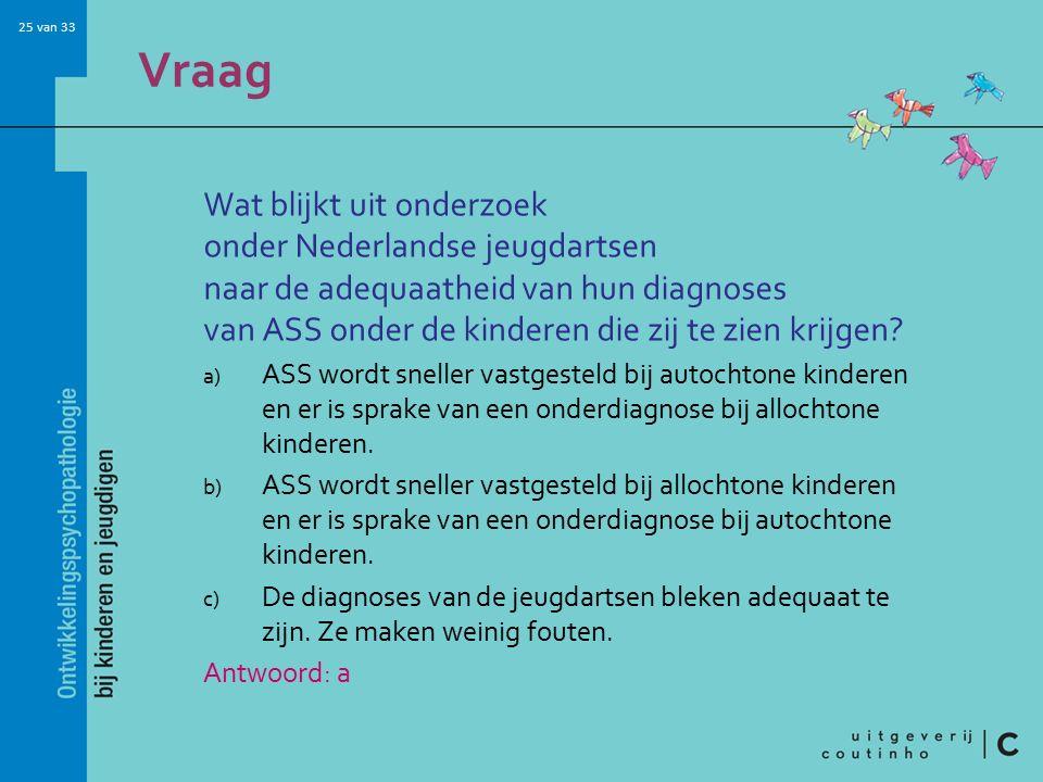 25 van 33 Vraag Wat blijkt uit onderzoek onder Nederlandse jeugdartsen naar de adequaatheid van hun diagnoses van ASS onder de kinderen die zij te zien krijgen.