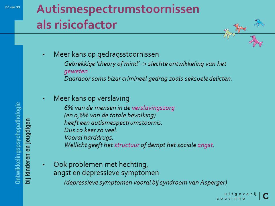 27 van 33 Autismespectrumstoornissen als risicofactor Meer kans op gedragsstoornissen Gebrekkige 'theory of mind' -> slechte ontwikkeling van het geweten.
