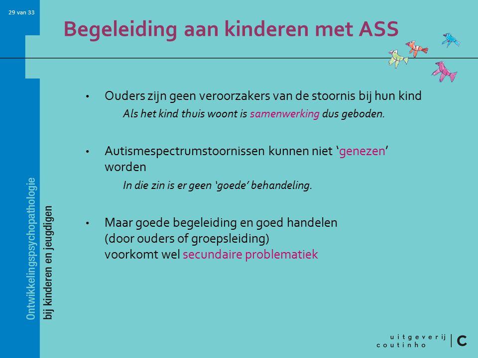 29 van 33 Begeleiding aan kinderen met ASS Ouders zijn geen veroorzakers van de stoornis bij hun kind Als het kind thuis woont is samenwerking dus geboden.