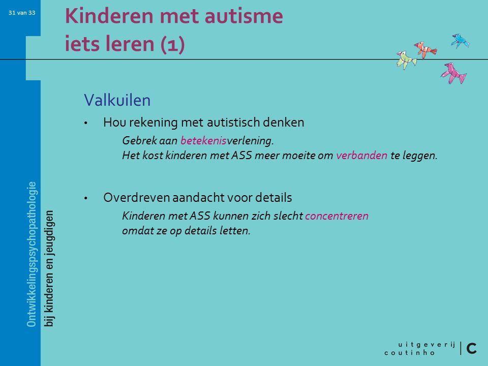 31 van 33 Kinderen met autisme iets leren (1) Valkuilen Hou rekening met autistisch denken Gebrek aan betekenisverlening.