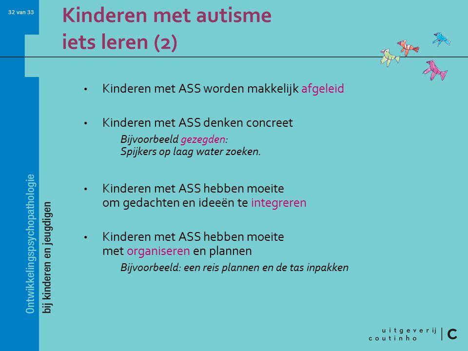 32 van 33 Kinderen met autisme iets leren (2) Kinderen met ASS worden makkelijk afgeleid Kinderen met ASS denken concreet Bijvoorbeeld gezegden: Spijkers op laag water zoeken.