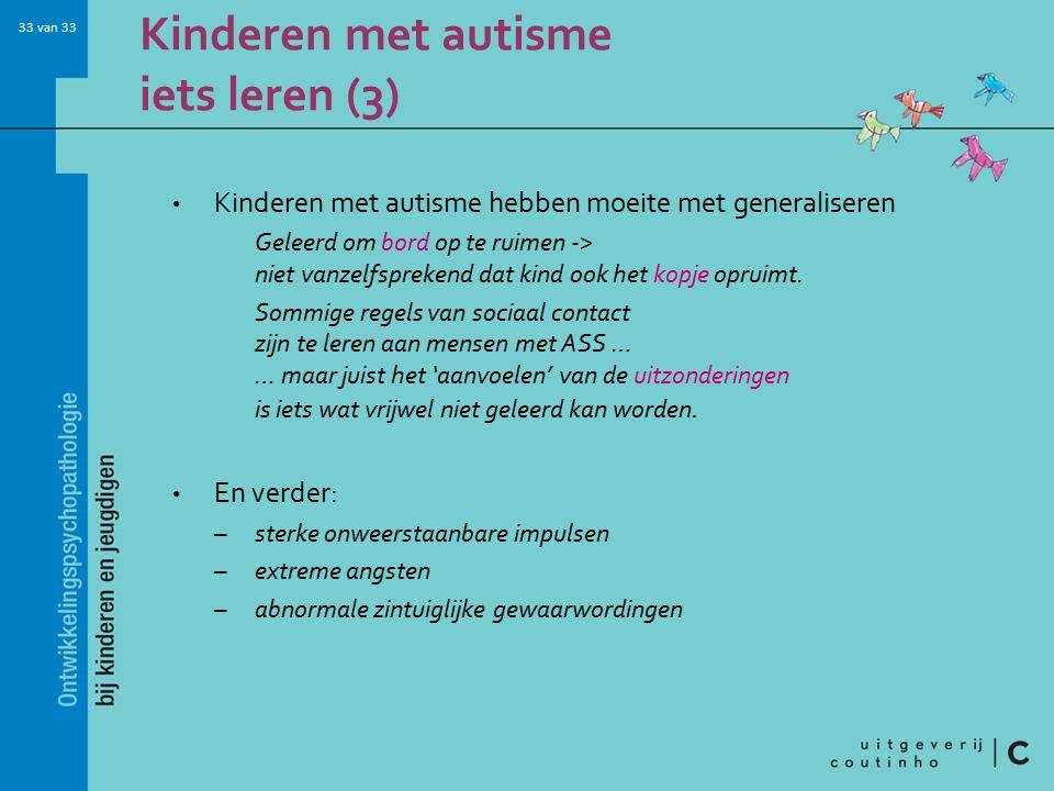 33 van 33 Kinderen met autisme iets leren (3) Kinderen met autisme hebben moeite met generaliseren Geleerd om bord op te ruimen -> niet vanzelfsprekend dat kind ook het kopje opruimt.
