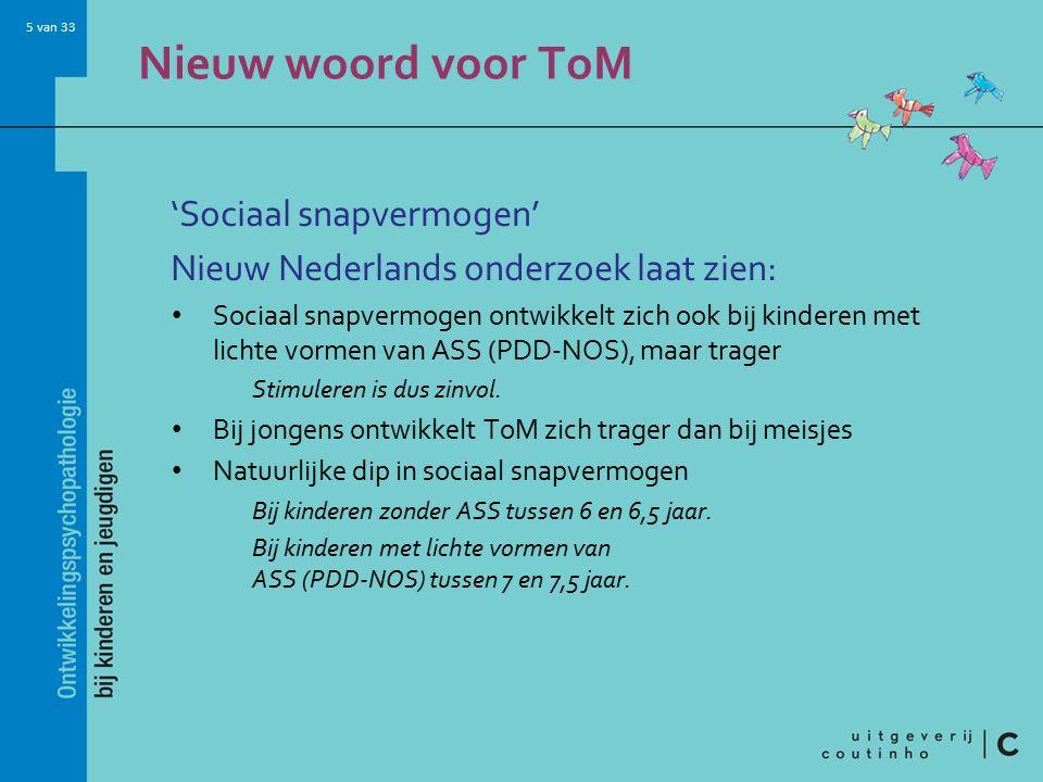 5 van 33 Nieuw woord voor ToM 'Sociaal snapvermogen' Nieuw Nederlands onderzoek laat zien: Sociaal snapvermogen ontwikkelt zich ook bij kinderen met lichte vormen van ASS (PDD-NOS), maar trager Stimuleren is dus zinvol.