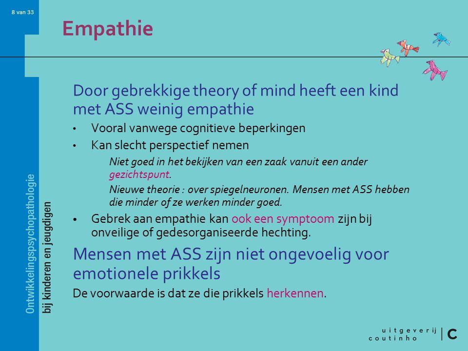 8 van 33 Empathie Door gebrekkige theory of mind heeft een kind met ASS weinig empathie Vooral vanwege cognitieve beperkingen Kan slecht perspectief nemen Niet goed in het bekijken van een zaak vanuit een ander gezichtspunt.
