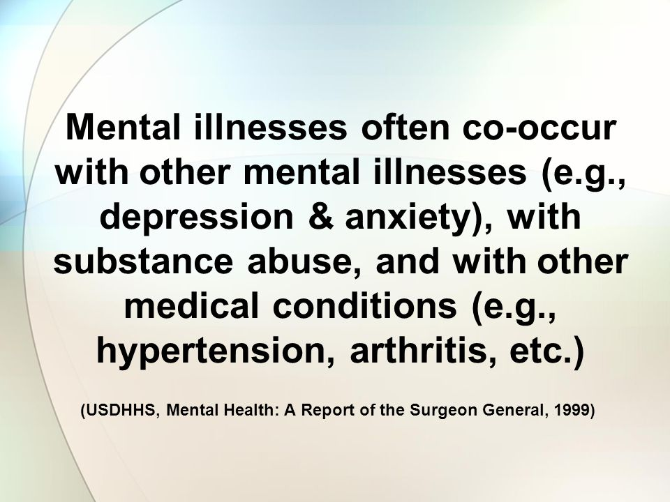 Mental illnesses often co-occur with other mental illnesses (e.g., depression & anxiety), with substance abuse, and with other medical conditions (e.g., hypertension, arthritis, etc.) (USDHHS, Mental Health: A Report of the Surgeon General, 1999)
