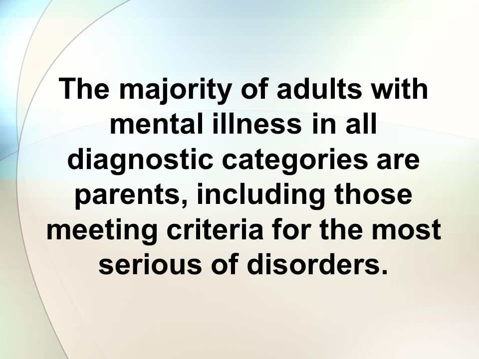 The majority of adults with mental illness in all diagnostic categories are parents, including those meeting criteria for the most serious of disorders.