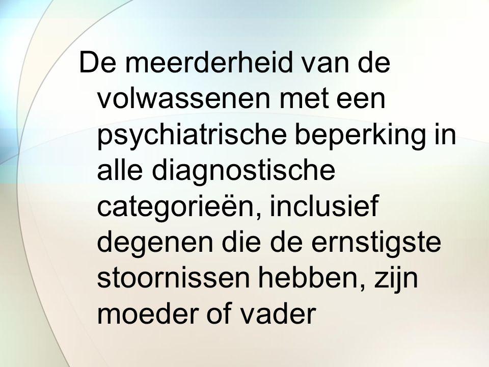 De meerderheid van de volwassenen met een psychiatrische beperking in alle diagnostische categorieën, inclusief degenen die de ernstigste stoornissen hebben, zijn moeder of vader