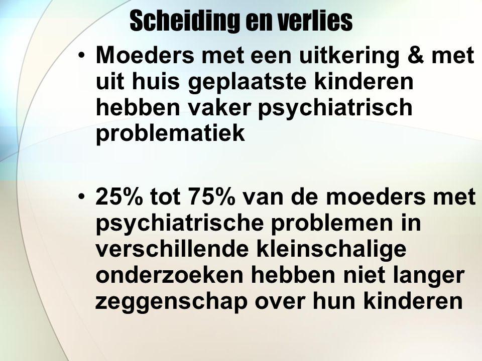 Scheiding en verlies Moeders met een uitkering & met uit huis geplaatste kinderen hebben vaker psychiatrisch problematiek 25% tot 75% van de moeders met psychiatrische problemen in verschillende kleinschalige onderzoeken hebben niet langer zeggenschap over hun kinderen