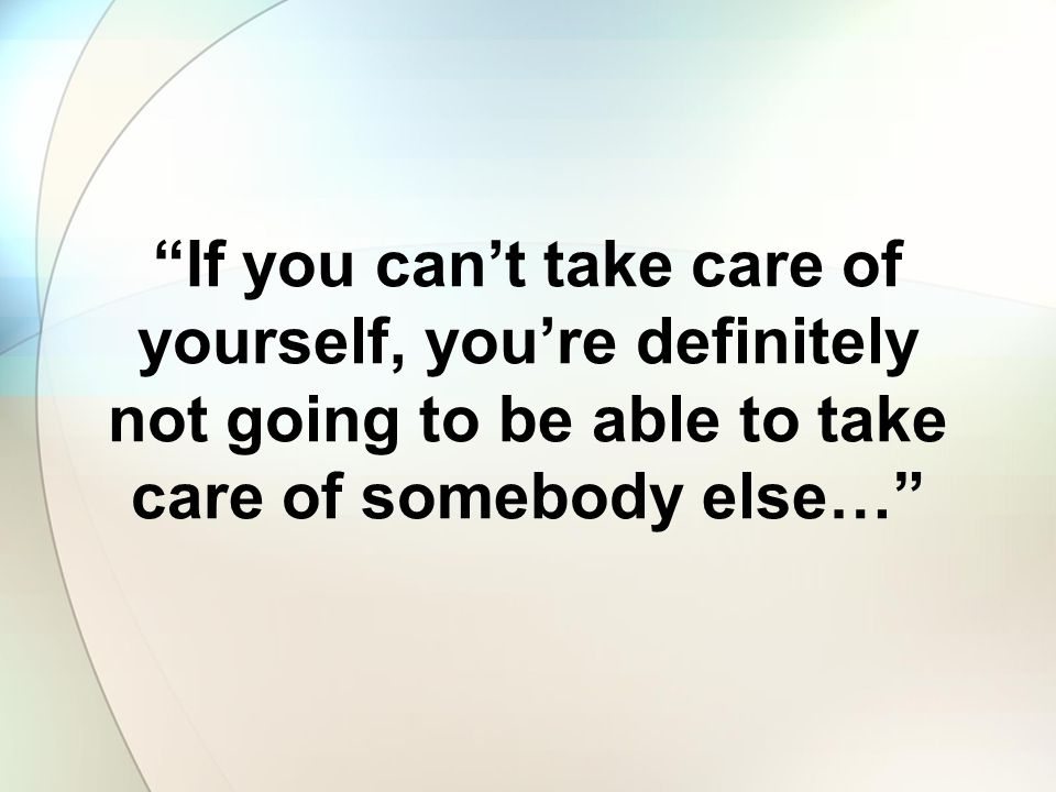 If you can't take care of yourself, you're definitely not going to be able to take care of somebody else…