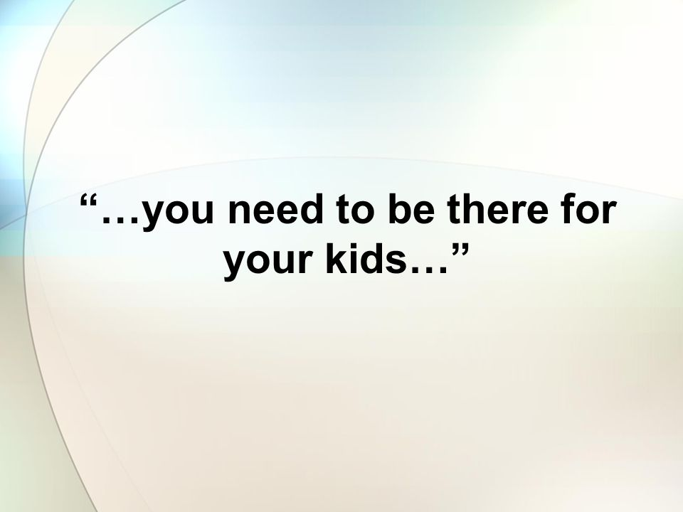 …you need to be there for your kids…