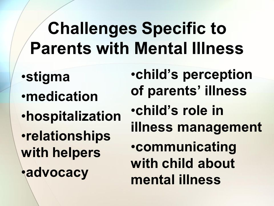 Challenges Specific to Parents with Mental Illness stigma medication hospitalization relationships with helpers advocacy child's perception of parents' illness child's role in illness management communicating with child about mental illness