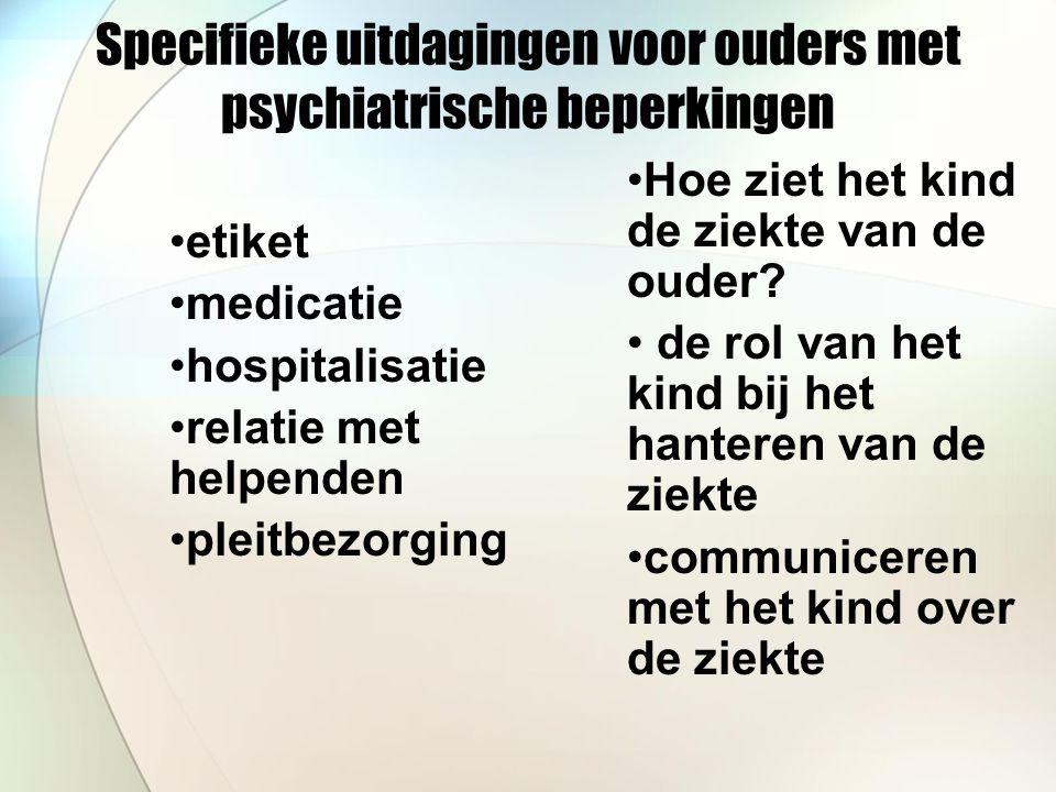 Specifieke uitdagingen voor ouders met psychiatrische beperkingen etiket medicatie hospitalisatie relatie met helpenden pleitbezorging Hoe ziet het kind de ziekte van de ouder.