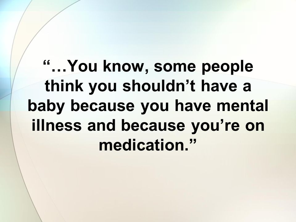 …You know, some people think you shouldn't have a baby because you have mental illness and because you're on medication.