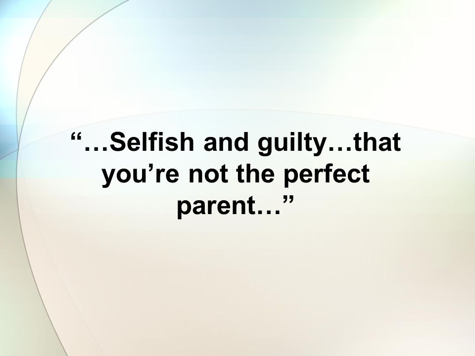 …Selfish and guilty…that you're not the perfect parent…