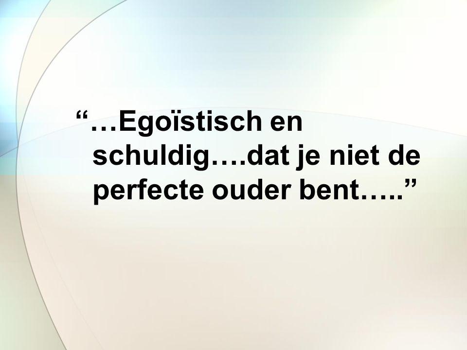 …Egoïstisch en schuldig….dat je niet de perfecte ouder bent…..