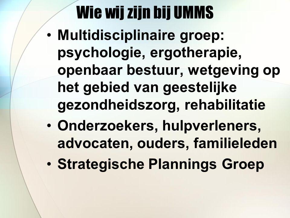 Wie wij zijn bij UMMS Multidisciplinaire groep: psychologie, ergotherapie, openbaar bestuur, wetgeving op het gebied van geestelijke gezondheidszorg, rehabilitatie Onderzoekers, hulpverleners, advocaten, ouders, familieleden Strategische Plannings Groep