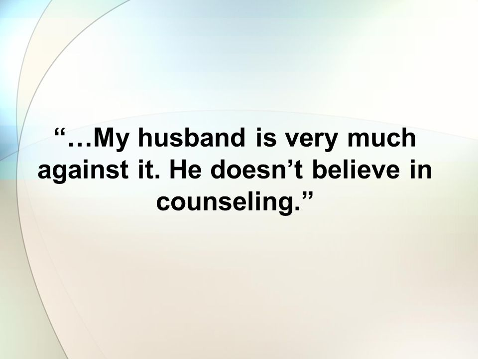 …My husband is very much against it. He doesn't believe in counseling.