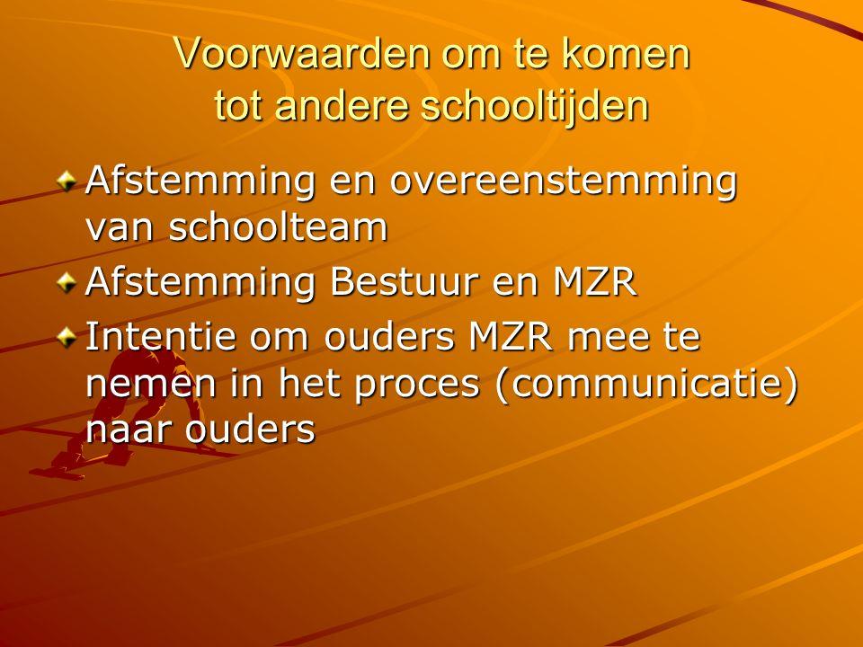 Voorwaarden om te komen tot andere schooltijden Afstemming en overeenstemming van schoolteam Afstemming Bestuur en MZR Intentie om ouders MZR mee te nemen in het proces (communicatie) naar ouders
