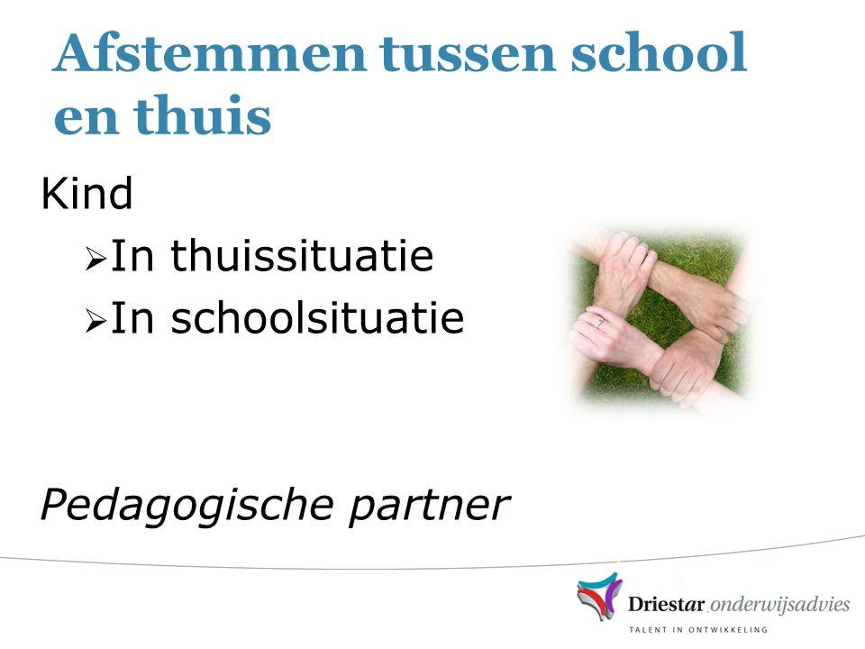 Afstemmen tussen school en thuis Kind  In thuissituatie  In schoolsituatie Pedagogische partner