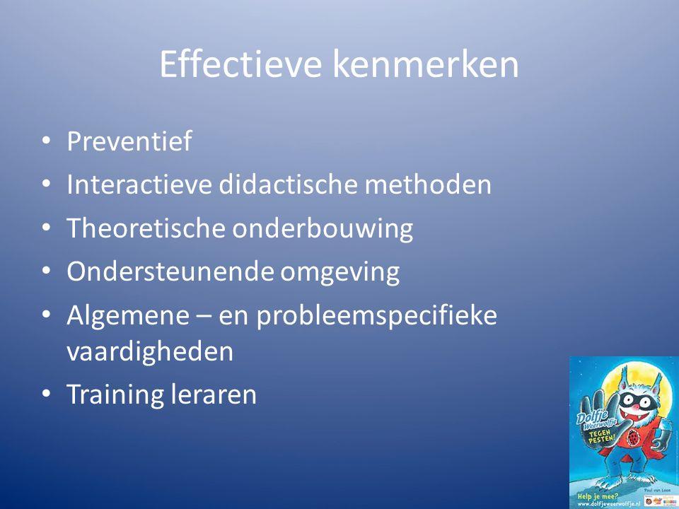 Effectieve kenmerken Preventief Interactieve didactische methoden Theoretische onderbouwing Ondersteunende omgeving Algemene – en probleemspecifieke vaardigheden Training leraren
