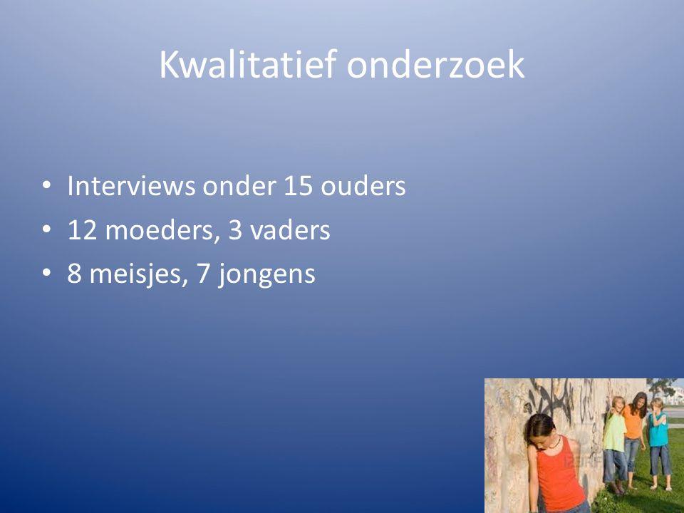 Kwalitatief onderzoek Interviews onder 15 ouders 12 moeders, 3 vaders 8 meisjes, 7 jongens