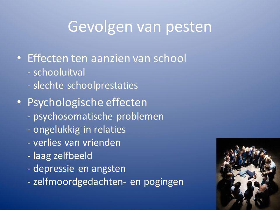 Gevolgen van pesten Effecten ten aanzien van school - schooluitval - slechte schoolprestaties Psychologische effecten - psychosomatische problemen - ongelukkig in relaties - verlies van vrienden - laag zelfbeeld - depressie en angsten - zelfmoordgedachten- en pogingen