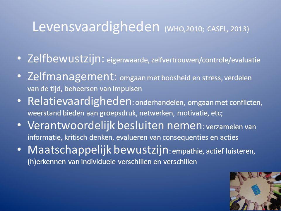 Levensvaardigheden (WHO,2010; CASEL, 2013) Zelfbewustzijn: eigenwaarde, zelfvertrouwen/controle/evaluatie Zelfmanagement: omgaan met boosheid en stress, verdelen van de tijd, beheersen van impulsen Relatievaardigheden : onderhandelen, omgaan met conflicten, weerstand bieden aan groepsdruk, netwerken, motivatie, etc; Verantwoordelijk besluiten nemen : verzamelen van informatie, kritisch denken, evalueren van consequenties en acties Maatschappelijk bewustzijn : empathie, actief luisteren, (h)erkennen van individuele verschillen en verschillen