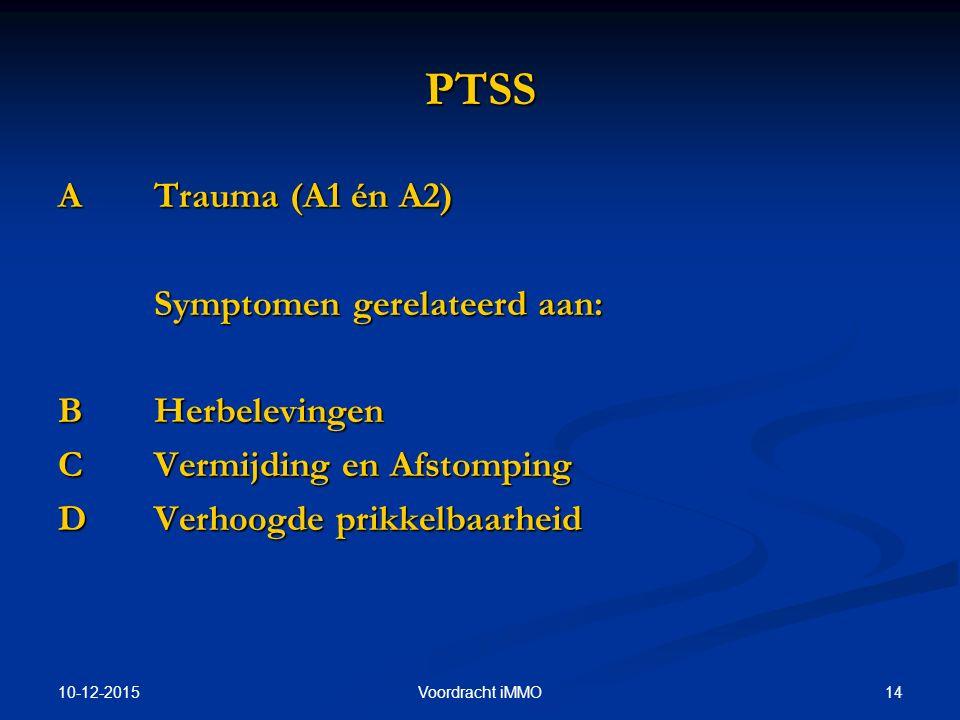 10-12-2015 14Voordracht iMMO PTSS ATrauma (A1 én A2) Symptomen gerelateerd aan: BHerbelevingen C Vermijding en Afstomping D Verhoogde prikkelbaarheid