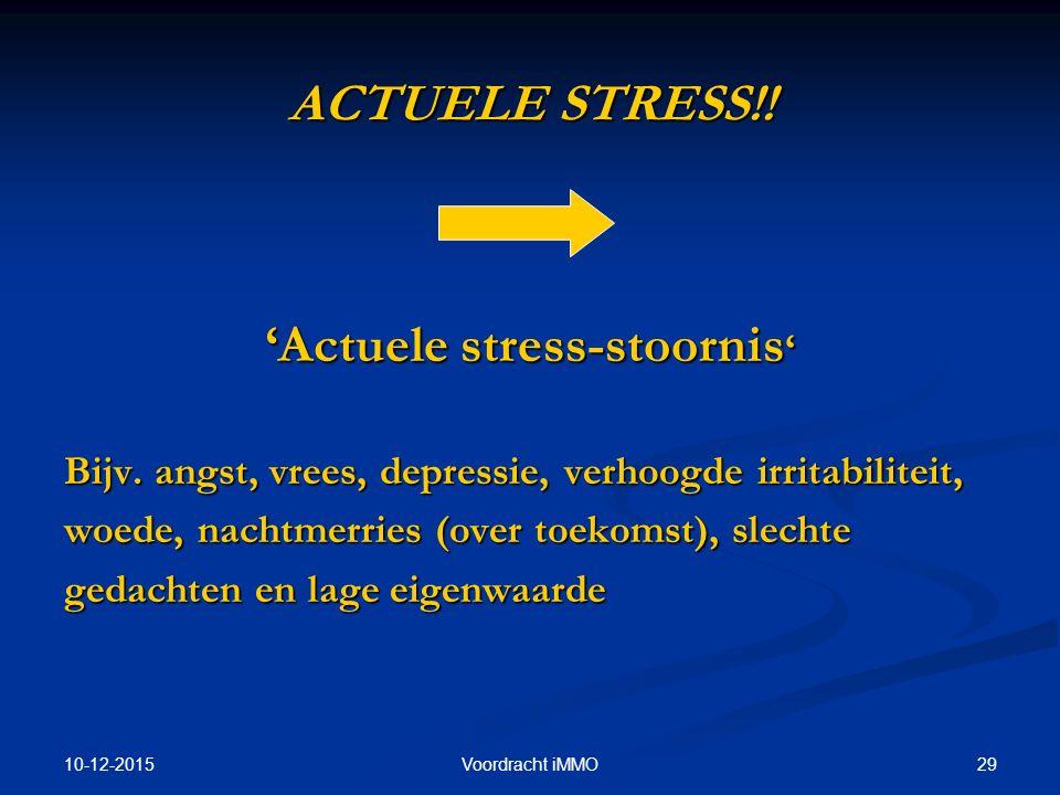 10-12-2015 29Voordracht iMMO ACTUELE STRESS!! 'Actuele stress-stoornis ' Bijv. angst, vrees, depressie, verhoogde irritabiliteit, woede, nachtmerries