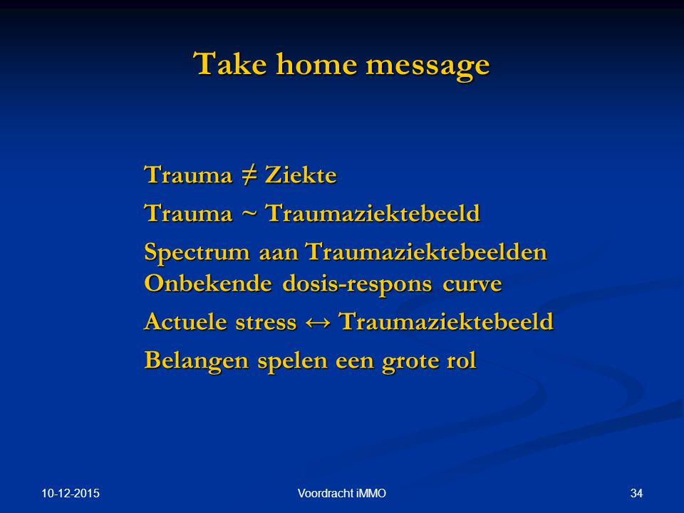 10-12-2015 34Voordracht iMMO Take home message Trauma ≠ Ziekte Trauma ~ Traumaziektebeeld Spectrum aan Traumaziektebeelden Onbekende dosis-respons cur