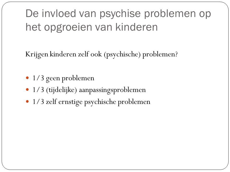 De invloed van psychise problemen op het opgroeien van kinderen Krijgen kinderen zelf ook (psychische) problemen.