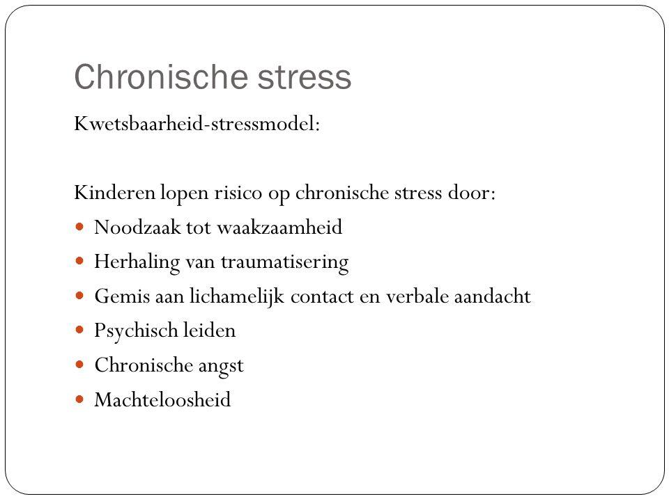 Chronische stress Kwetsbaarheid-stressmodel: Kinderen lopen risico op chronische stress door: Noodzaak tot waakzaamheid Herhaling van traumatisering Gemis aan lichamelijk contact en verbale aandacht Psychisch leiden Chronische angst Machteloosheid