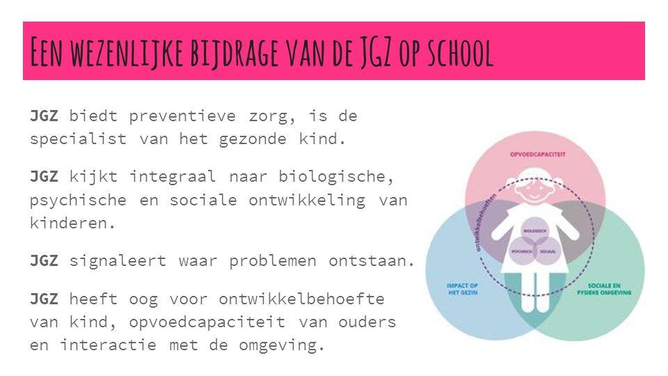 Een wezenlijke bijdrage van de JGZ op school JGZ biedt preventieve zorg, is de specialist van het gezonde kind. JGZ kijkt integraal naar biologische,