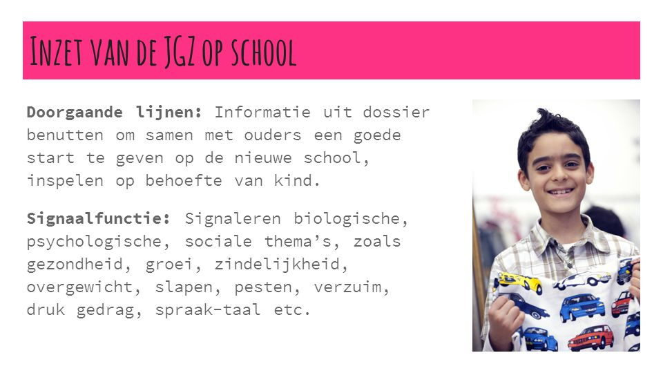 Inzet van de JGZ op school Doorgaande lijnen: Informatie uit dossier benutten om samen met ouders een goede start te geven op de nieuwe school, inspelen op behoefte van kind.