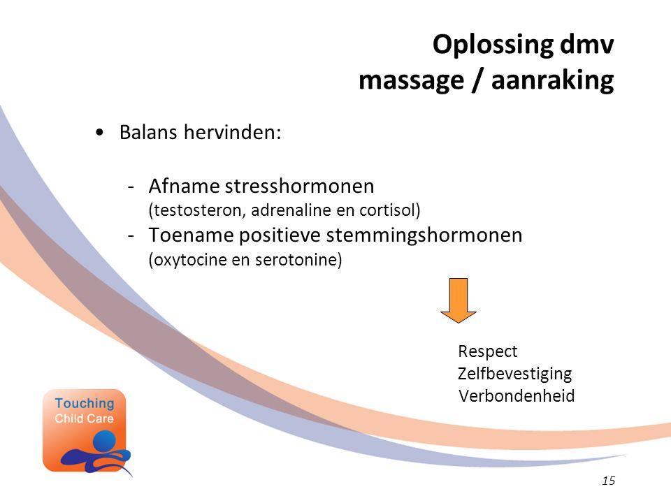 Oplossing dmv massage / aanraking Balans hervinden: -Afname stresshormonen (testosteron, adrenaline en cortisol) -Toename positieve stemmingshormonen (oxytocine en serotonine) Respect Zelfbevestiging Verbondenheid 15